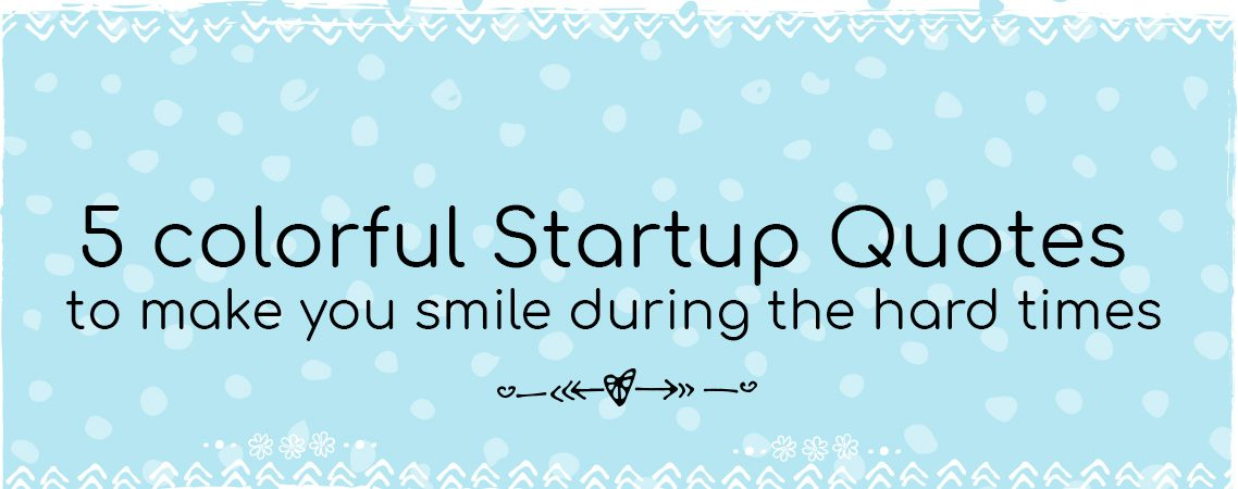 5 colorful Startup Quotes to make you smile during the hard times