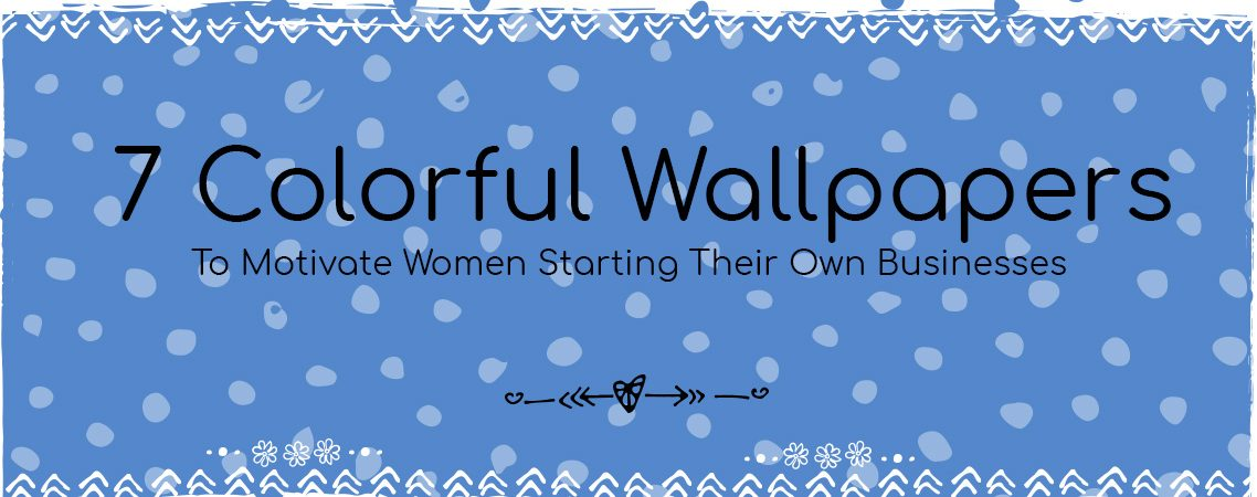 Colorful Wallpapers to Motivate Women Starting Their Own Businesses